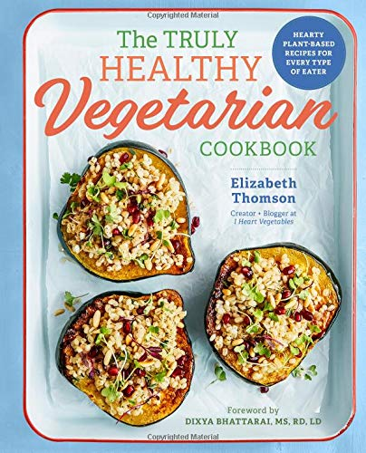 The Truly Healthy Vegetarian Cookbook: Hearty Plant-Based Recipes for Every Type of Eater (Best Vegetarian Meals Ever)