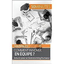 Comment innover en équipe ?: Astuces pour un brainstorming fructueux (Coaching pro t. 29) (French Edition)