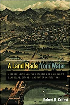 A Land Made from Water: Appropriation and the Evolution of Colorado's Landscape, Ditches, and Water Institutions