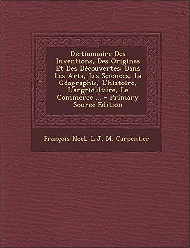 Lire en ligne Dictionnaire Des Inventions, Des Origines Et Des Decouvertes: Dans Les Arts, Les Sciences, La Geographie, L'Histoire, L'Argriculture, Le Commerce ... pdf