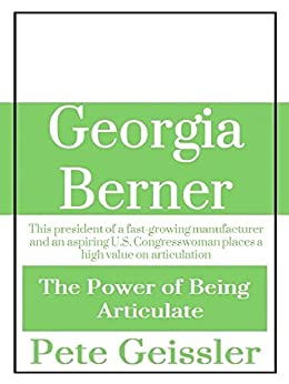 Georgia Berner: This president of a fast-growing manufacturer and an aspiring U.S. Congresswoman places a high value on articulation. (The Power of Being Articulate) by [Geissler, Pete]