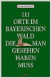 111 Orte im Bayerischen Wald, die man gesehen haben muss: Reiseführer