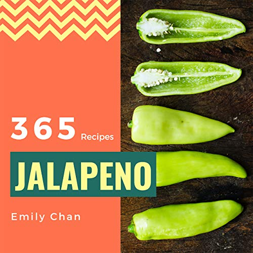 Jalapeno Recipes 365: Enjoy 365 Days With Amazing Jalapeno Recipes In Your Own Jalapeno Cookbook! (Jalapeno Recipe Book, Jalapeno Peppers Recipe Book, Jalapeno Food, Jalapeno Cooking) [Book 1] by Emily Chan