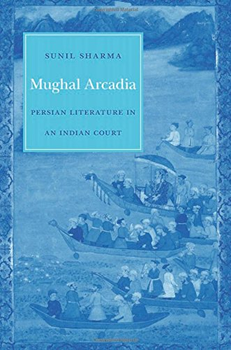 Mughal Arcadia: Persian Literature in an Indian Court
