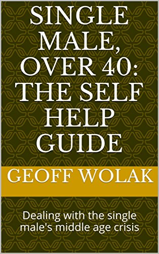 Single male, over 40: the self help guide: Dealing with the single male's middle age crisis