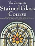 The Complete Stained Glass Course: How to Master Every Major Glass Work Technique, with Thirteen Stunning Projects to Create