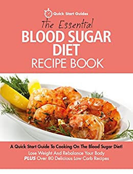 The Essential Blood Sugar Diet Recipe Book: A Quick Start Guide to Cooking On The Blood Sugar Diet. Lose Weight And Rebalance Your Body PLUS Over 80 Delicious Calorie Counted Low C