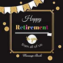 "Happy Retirement To You From All Of Us Message Book: Guest Book, Keepsake, With 100 Formatted Lined & Unlined Pages With Quotes, Gift Log, Photo Pages For Family And Friends To Write In, Party, Home, Use For Names & Addresses, Emails, Sign In, Advice, Wishes And Comments, 8.5""x8.5"" Paperback"