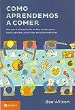capa de Como Aprendemos a Comer. Por que a Alimentação Dá Tão Errado Para Tanta Gente e Como Fazer Escolhas Melhores