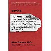 Saving Normal: An Insider's Revolt against Out-of-Control Psychiatric Diagnosis, DSM-5, Big Pharma, and the Medicalization of Ordinary Life