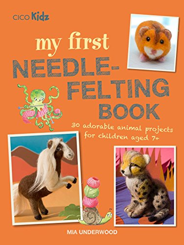 My First Needle-Felting Book: 30 adorable animal projects for children aged 7+ (How To Felt Wool)
