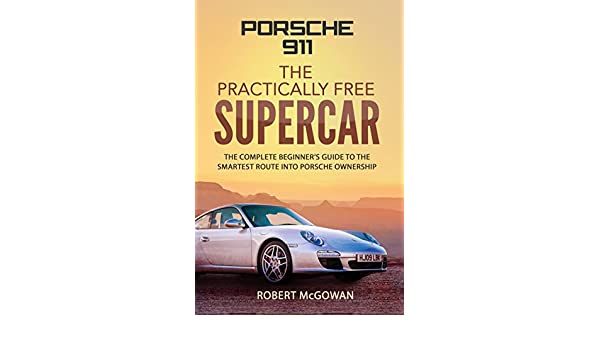 Porsche 911; The Practically Free Supercar: The complete beginners guide to the smartest route into Porsche ownership (English Edition) eBook: Robert ...