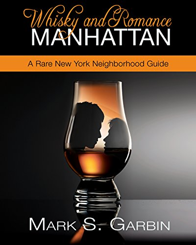 Whisky and Romance Manhattan - A Rare Neighborhood Guide to New York Bars & Restaurants: Thirty-Two Fantastic Whisky Palaces to Gaze, Cuddle and Drink Includes the Sexiest Bar In Manhattan
