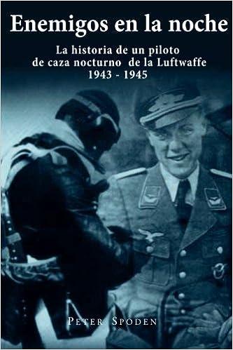 Enemigos en la noche: La historia de un piloto de caza nocturno de la Luftwaffe 1943-1945: Amazon.es: Peter Spoden, Thomas Baumert: Libros