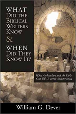 What Did the Biblical Writers Know and When Did Th What Archaeology Can Tell Us about the Reality of Ancient Israel