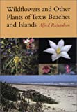 Wildflowers and Other Plants of Texas Beaches and Islands, Alfred Richardson, 0292771169