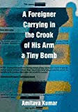 A Foreigner Carrying in the Crook of His Arm a Tiny Bomb, Amitava Kumar, 0822345781