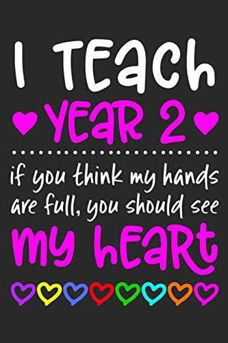 """I Teach Year 2: If You Think My Hands Are Full You Should See My Heart - 100 Page Journal - Gift Idea For Awesome Teachers Who Love Their Students - ... Classroom Or Journal Writing At Home 6"""" x 9"""""""