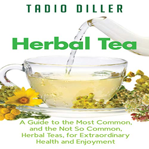 Herbal Tea: A Guide to the Most Common, and the Not So Common, Herbal Teas, for Extraordinary Health and Enjoyment (World's Most Loved Drinks, Book 10) by Tadio Diller