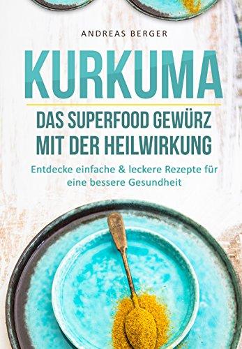 Kurkuma: Das Superfood Gewürz mit der Heilwirkung – Entdecke einfache & leckere Rezepte für eine gute Gesundheit (Superfood Kochbuch, Heilkräuter, Superfood Rezepte) (German Edition) by Andreas Berger