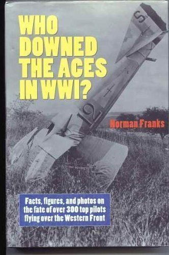 Who Downed the Aces in WW1? Facts, Figures, and Photos on the Fate of Over 300 Top Pilots Flying Over the Western Front