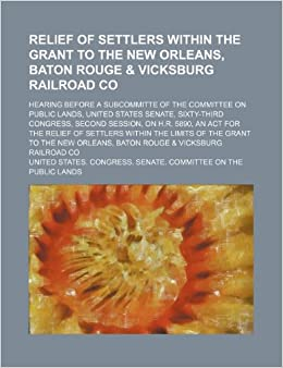 Relief of Settlers Within the Grant to the New Orleans, Baton Rouge and Vicksburg Railroad Co: Hearing Before a Subcommitte of the Committee on Public ... on H.r. 5890, an Act for the Relief of