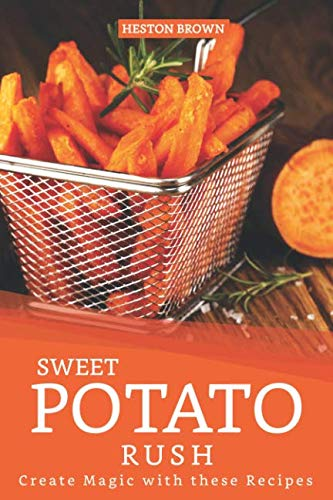 Sweet Potato Rush: Create Magic with these Recipes by Heston Brown