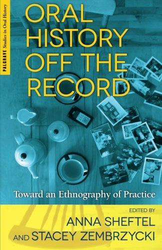 Oral History Off The Record: Toward An Ethnography Of Practice (Palgrave Studies In Oral History)