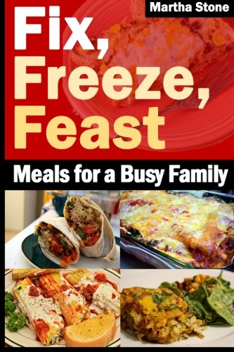 Fix, Freeze, Feast: Meals for a Busy Family by Martha Stone