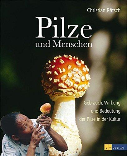Pilze und Menschen: Gebrauch Wirkung und Bedeutung der Pilze in der Kultur