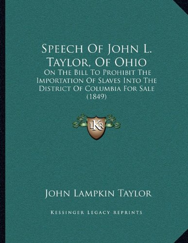 Download Speech Of John L. Taylor, Of Ohio: On The Bill To Prohibit The Importation Of Slaves Into The District Of Columbia For Sale (1849) pdf