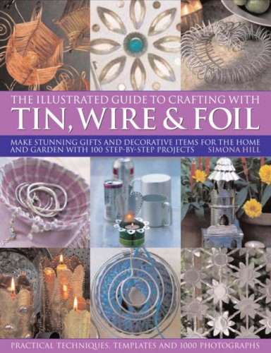 The Illustrated Guide to Crafting with Tin, Wire and Foil: Create stunning decorative items for the home and garden with 100 step-by-step projects