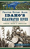 Frontier History Along Idaho s Clearwater River: Pioneers, Miners & Lumberjacks