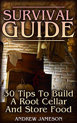 Survival Guide: 30 Tips To Build A Root Cellar And Store Food: (Prepping, How to Store Food and Water)