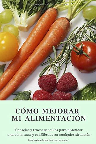 Cómo mejorar mi alimentación Consejos y trucos sencillos para practicar una dieta sana en cualquier situación  [AA., VV.] (Tapa Blanda)
