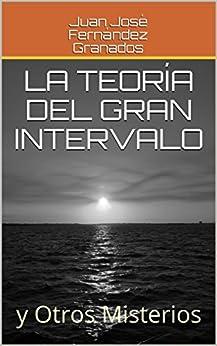 La Teoría del Gran Intervalo: y Otros Misterios (Spanish Edition) by [Fernández Granados, Juan José]