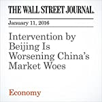 Intervention by Beijing Is Worsening China's Market Woes | Bob Davis,Greg Ip