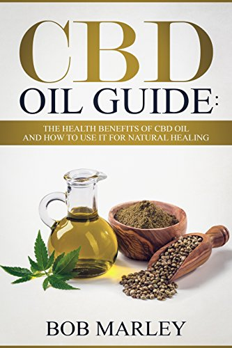 CBD Oil Guide: The Health Benefits Of CBD Oil And How To Use It For Natural Healing (Hemp Oil, Medical Cannabis Oil) by [Marley, Bob]