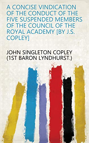 A concise vindication of the conduct of the five suspended members of the council of the Royal academy [by J.S. Copley]