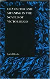 Character and Meaning in the Novels of Victor Hugo, Isabel Roche, 1557534381