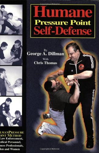 Humane Pressure Point Self-Defense: Dillman Pressure Point Method for Law Enforcement, Medical Personnel, Business Professionals, Men and Women George A. Dillman