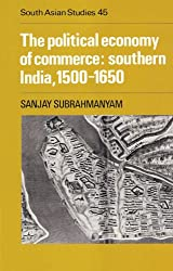 The Political Economy of Commerce: Southern India 1500-1650 (Cambridge South Asian Studies)