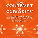 From Contempt to Curiosity: Creating the Conditions for Groups to Collaborate Using Clean Language and Systemic Modeling Audiobook by Caitlin Walker Narrated by Caitlin Walker
