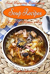 Soul Warming, Comforting Soup Recipes for a Cold Winter's Day (Healthy Cookbook Series 16)