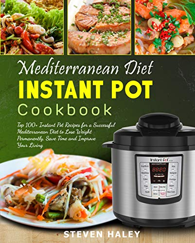 Mediterranean Diet Instant Pot Cookbook: Top 100+ Instant Pot Recipes for a Successful Mediterranean Diet to Lose Weight Permanently, Save Time and Improve Your Living by Steven  Haley