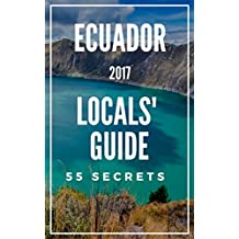 Ecuador 55 Secrets - The Locals Travel Guide  For Your Trip to Ecuador 2018: Skip the tourist traps and explore like a local : Where to Go, Eat & Party in Ecuador