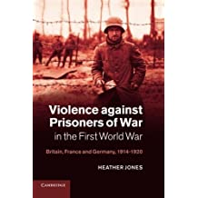 Violence against Prisoners of War in the First World War: Britain, France and Germany, 1914-1920 (Studies in the Social and Cultural History of Modern Warfare) by Heather Jones (2013-08-22)