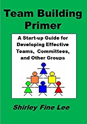Team Building Primer: A Start-up Guide for Developing Effective Teams, Committees, and Other Groups