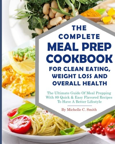 The Complete Meal Prep Cookbook For Clean Eating, Weight Loss And Overall Health: The Ultimate Guide Of Meal Prepping With 89 Quick & Easy Flavored (Clean Eating Diet Weight Loss Meal Prep)