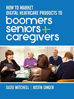 How to Market Digital Healthcare Products to Boomers, Seniors, and Caregivers by [Mitchell, Suzie, Singer, Justin]